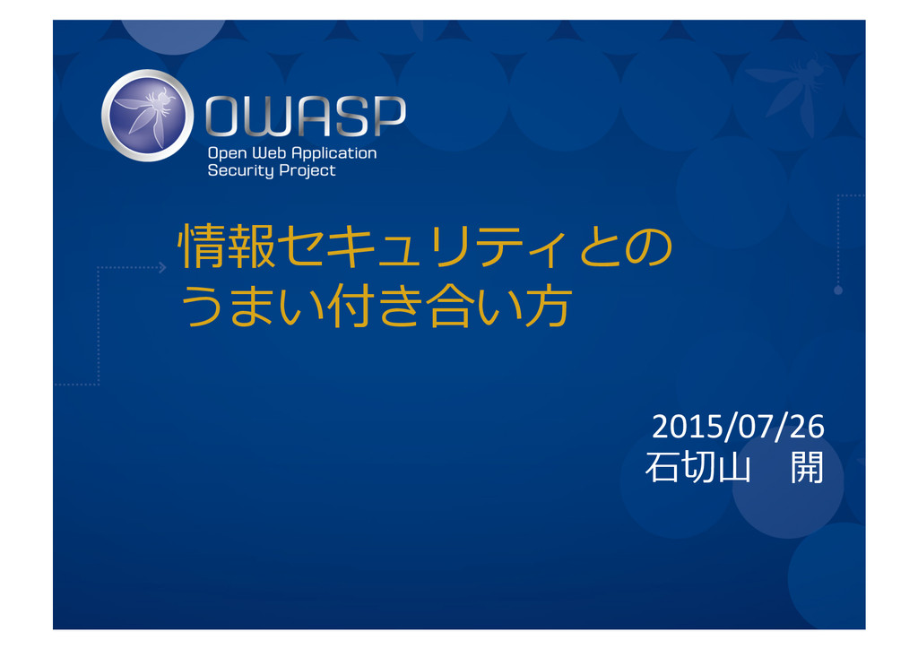情報セキュリティとの うまい付き合い⽅方  2015/07/26  ⽯石切切⼭山...