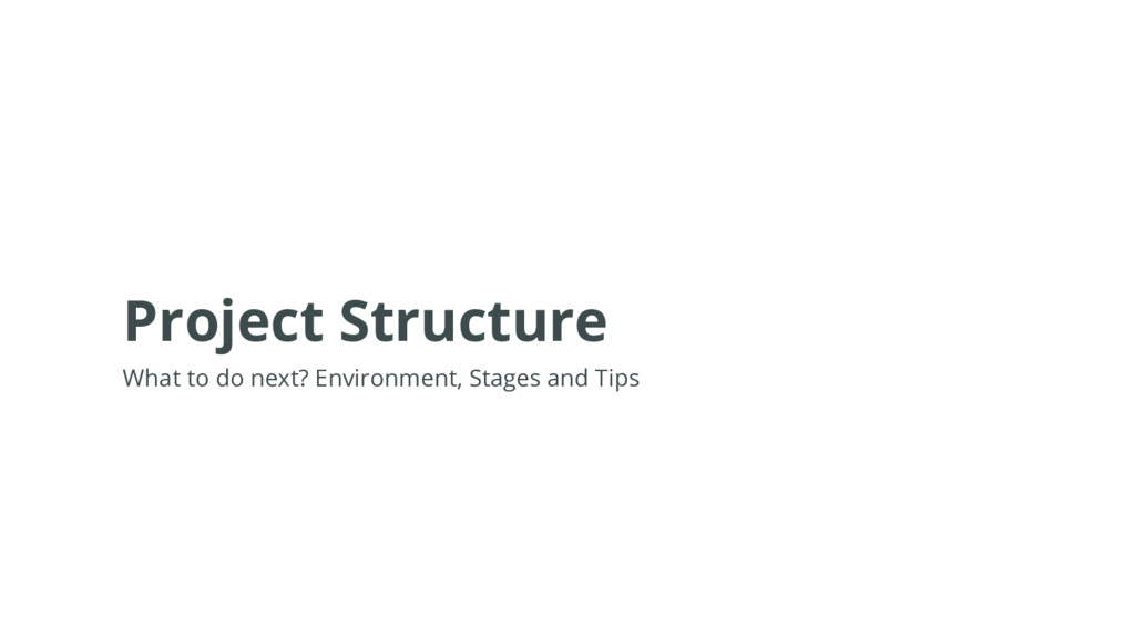 Project Structure What to do next? Environment,...