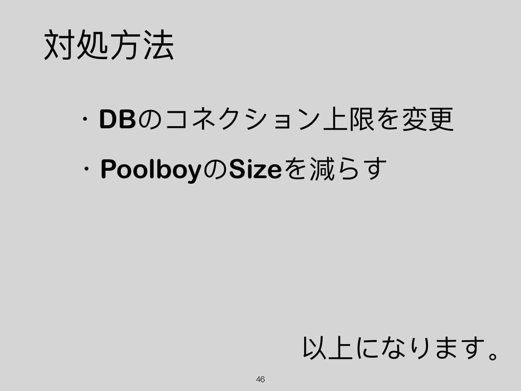 !46 ・DBのコネクション上限を変更更 対処⽅方法 ・PoolboyのSizeを減らす 以上...