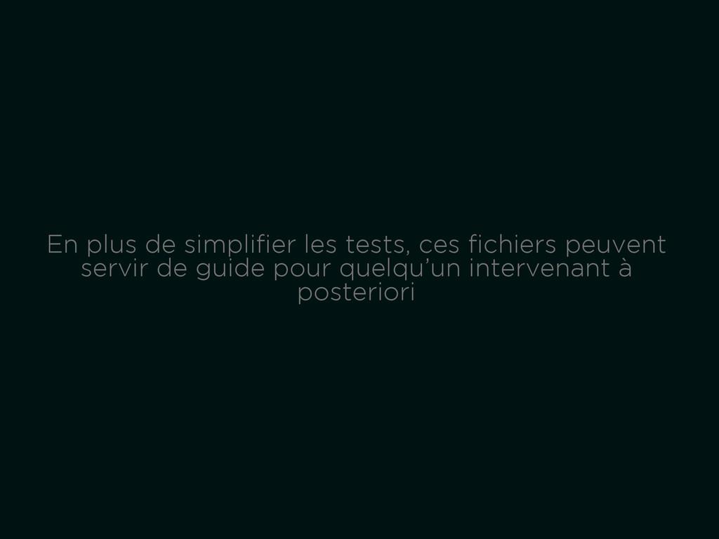 En plus de simplifier les tests, ces fichiers peu...