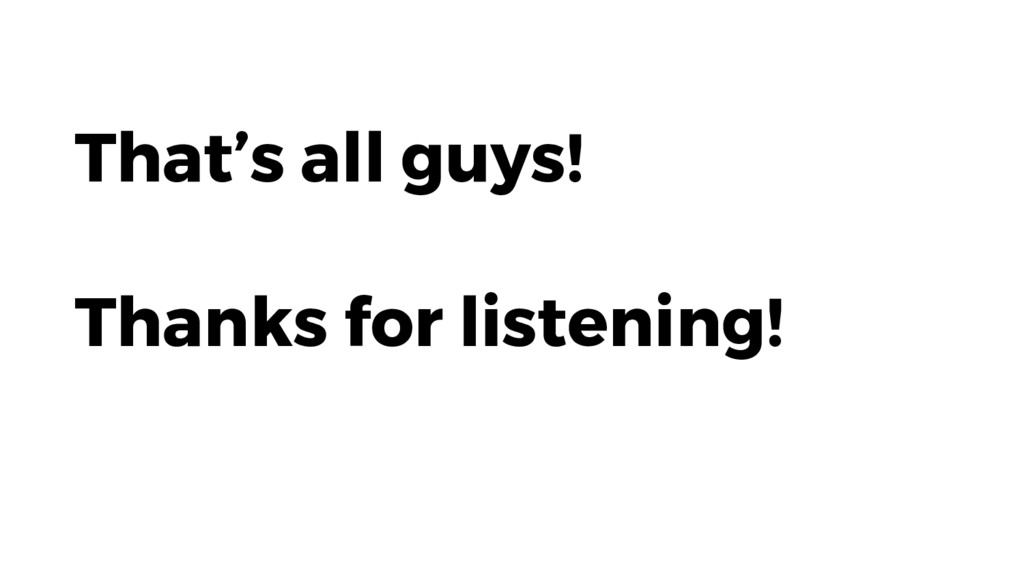 That's all guys! Thanks for listening!