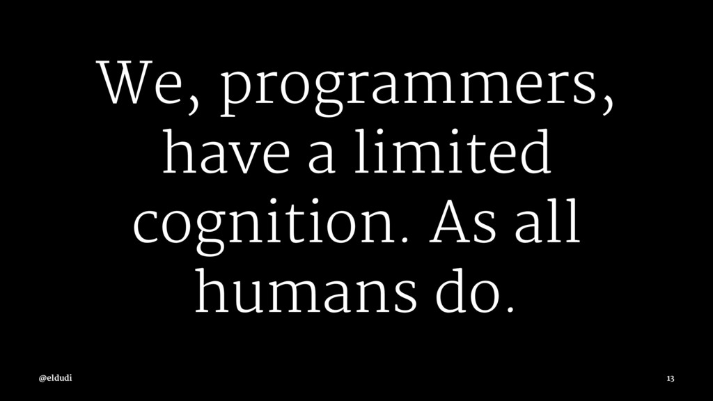 We, programmers, have a limited cognition. As a...