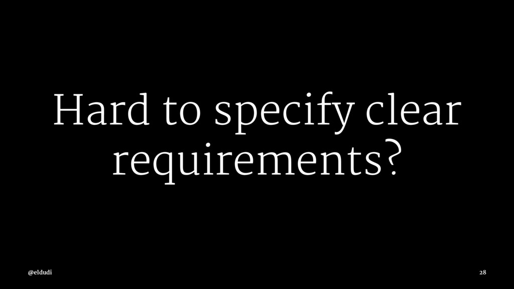 Hard to specify clear requirements? @eldudi 28