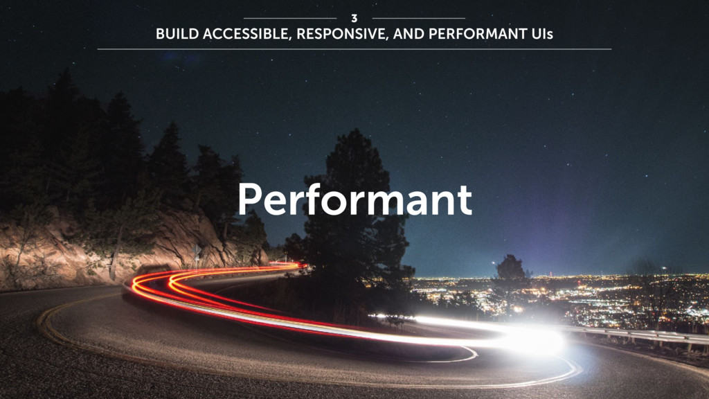 Performant 3 BUILD ACCESSIBLE, RESPONSIVE, AND ...