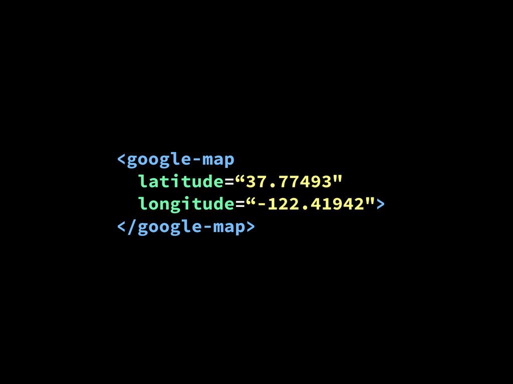"""<google-map latitude=""""37.77493"""" longitude=""""-122..."""