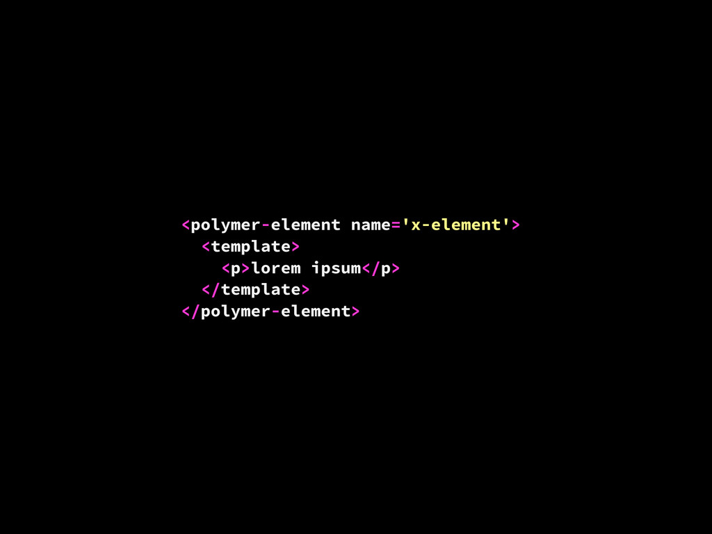 <polymer-element name='x-element'> <template> <...