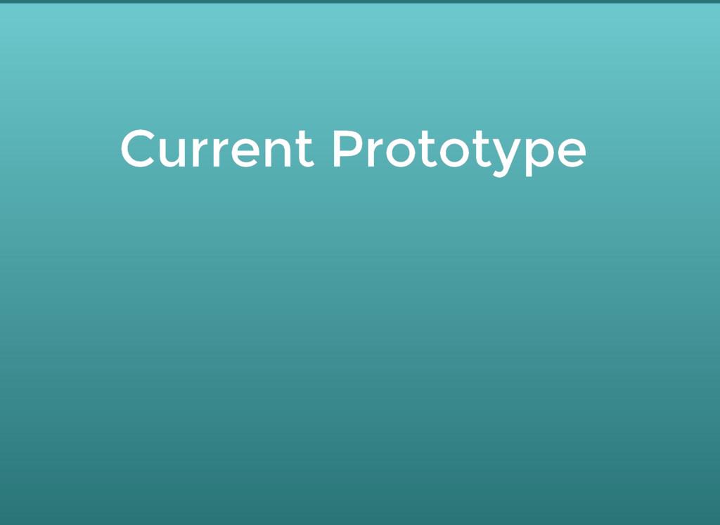 Current Prototype Current Prototype