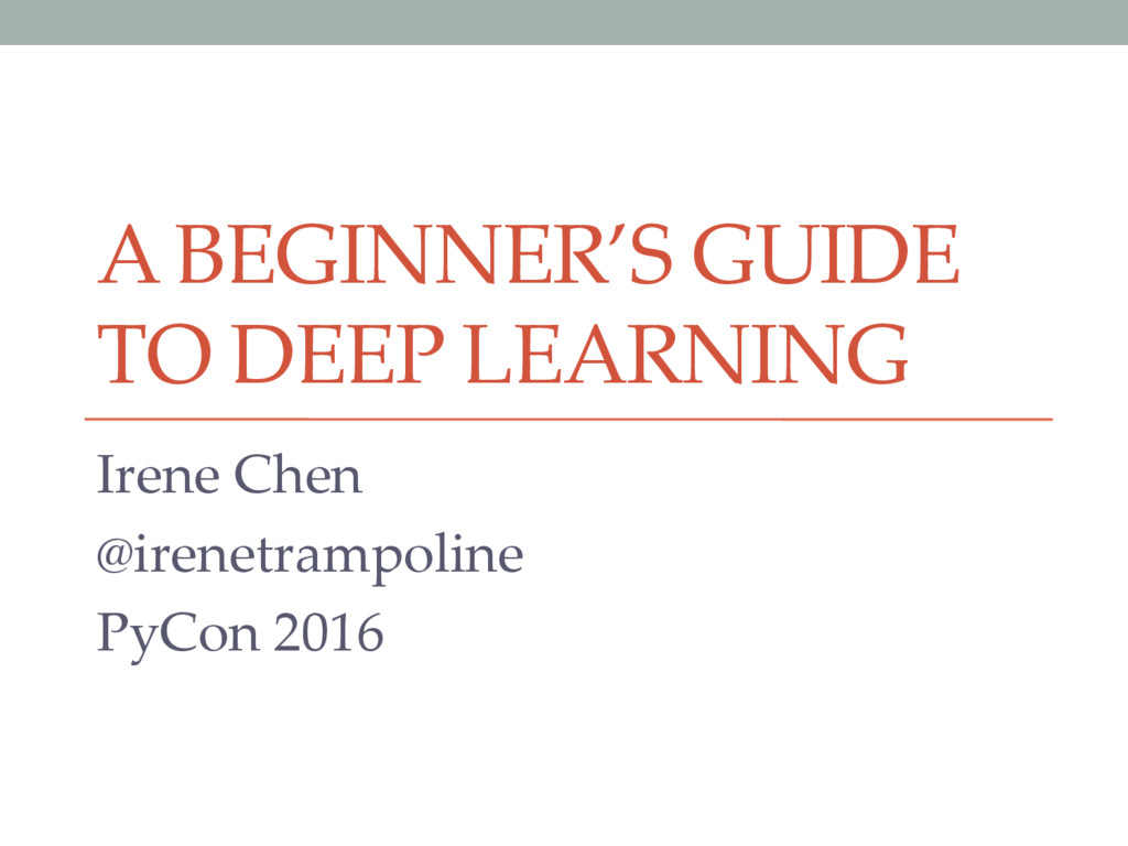 A BEGINNER'S GUIDE TO DEEP LEARNING Irene Chen ...