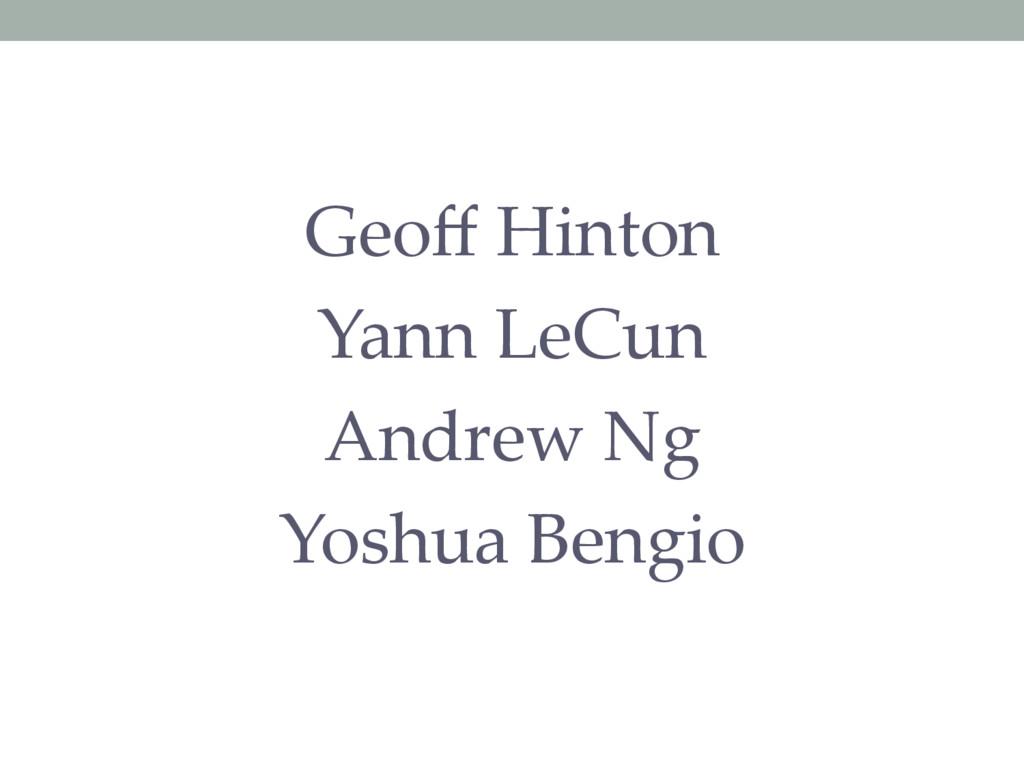 Geoff Hinton Yann LeCun Andrew Ng Yoshua Bengio