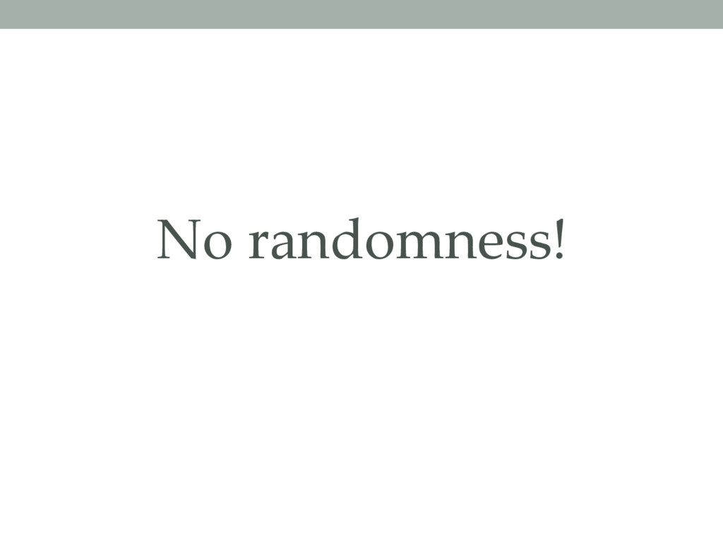 No randomness!