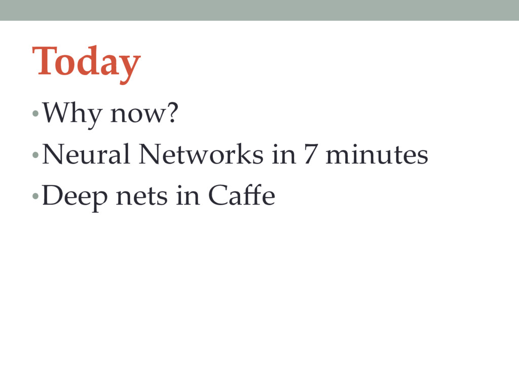 Today • Why now? • Neural Networks in 7 minutes...