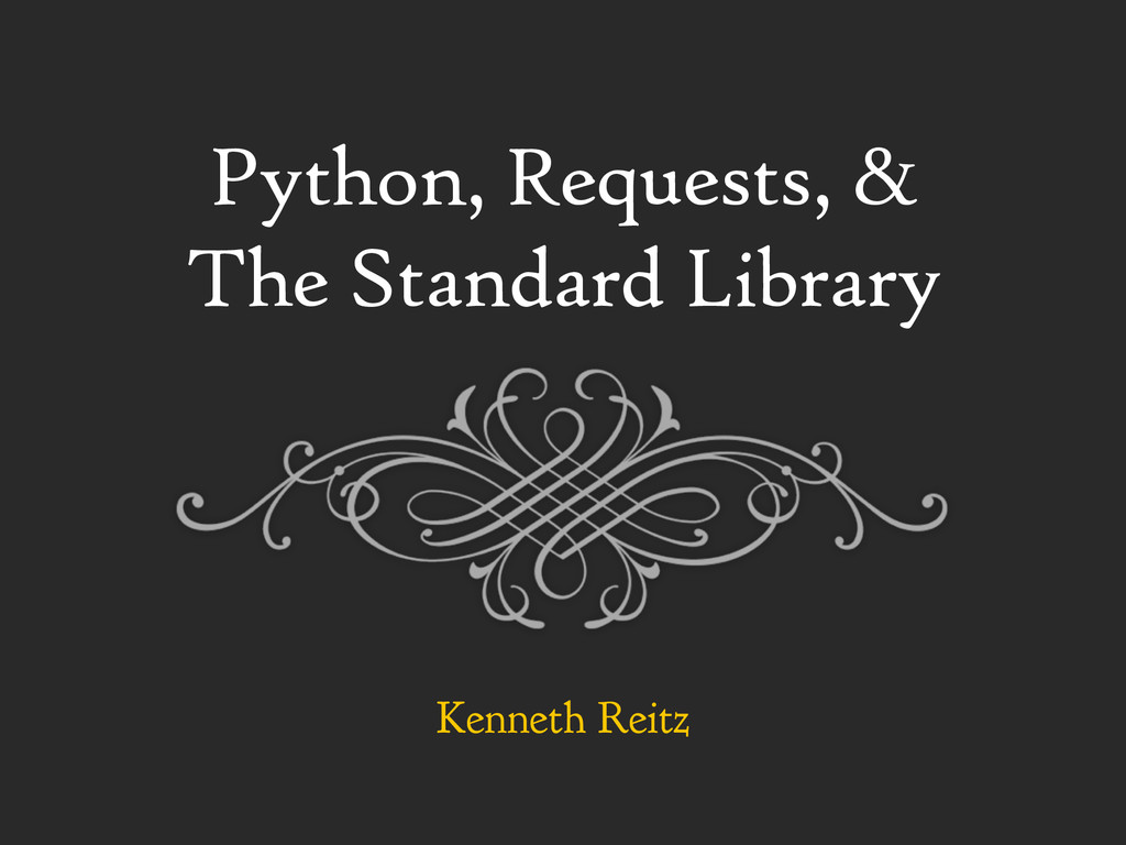 Python, Requests, & The Standard Library Kennet...