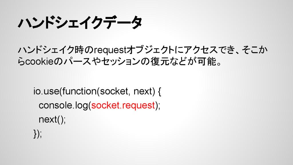 ハンドシェイクデータ ハンドシェイク時のrequestオブジェクトにアクセスでき、そこか らc...