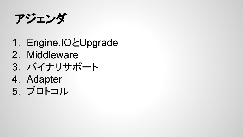 アジェンダ 1. Engine.IOとUpgrade 2. Middleware 3. バイナ...