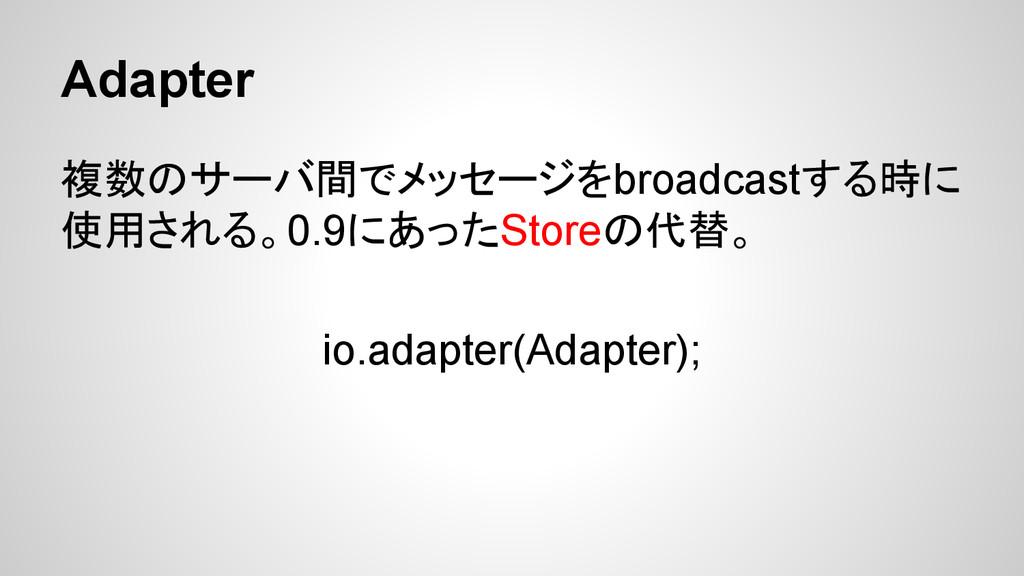 Adapter 複数のサーバ間でメッセージをbroadcastする時に 使用される。0.9にあ...