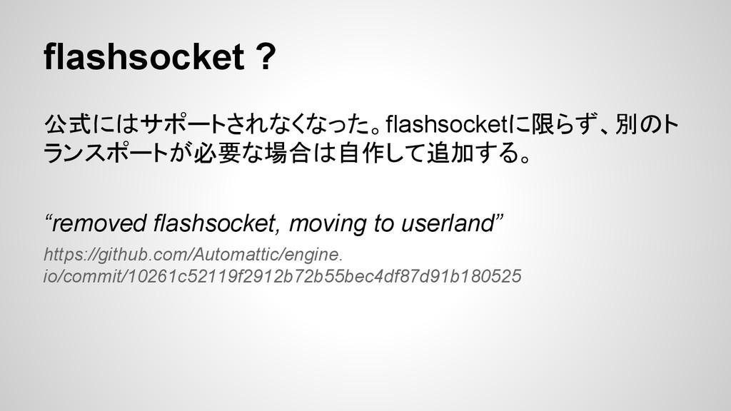 flashsocket ? 公式にはサポートされなくなった。flashsocketに限らず、別...