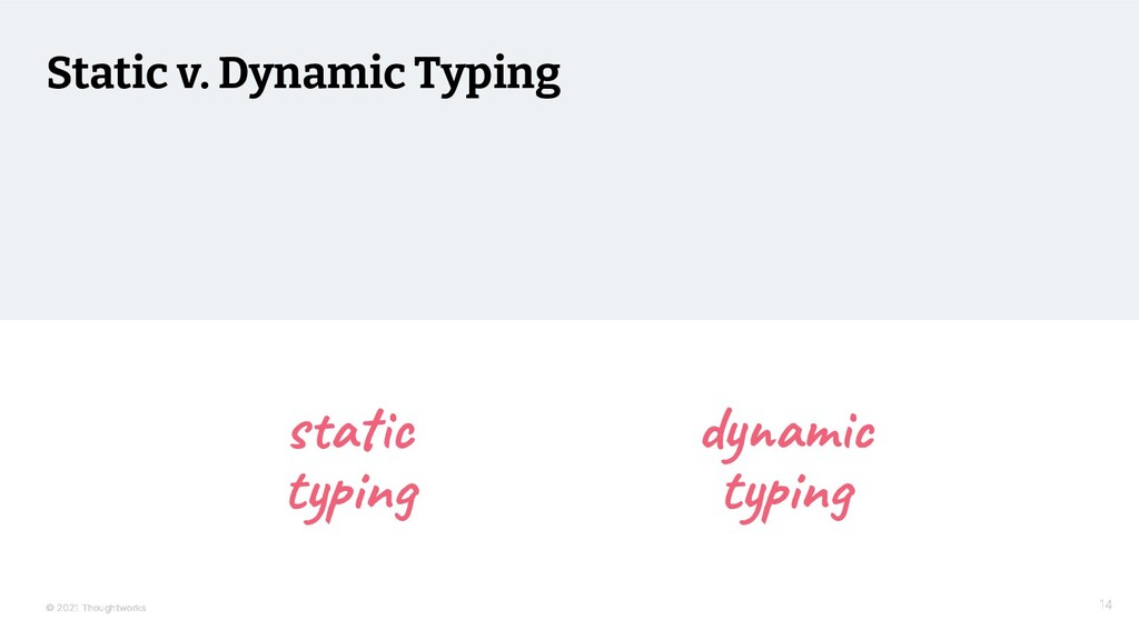 © 2021 Thoughtworks Static v. Dynamic Typing 14...