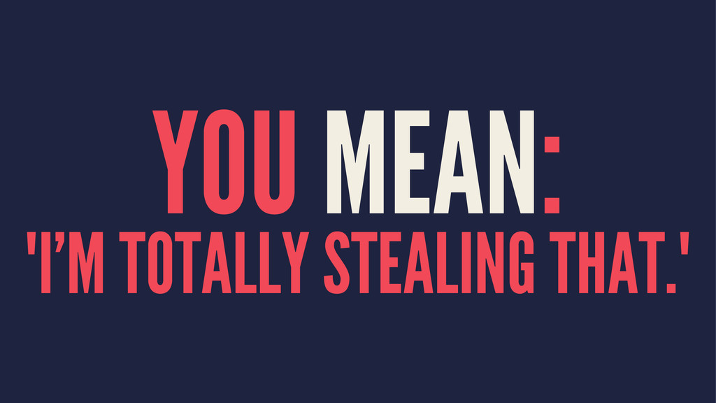 "YOU MEAN: ""I'M TOTALLY STEALING THAT."""