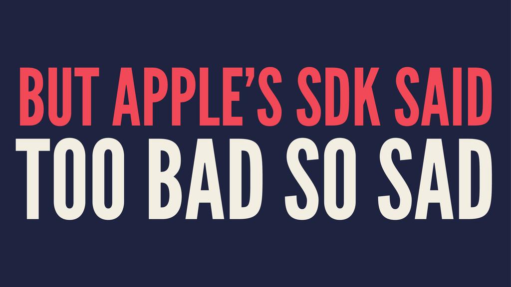 BUT APPLE'S SDK SAID TOO BAD SO SAD