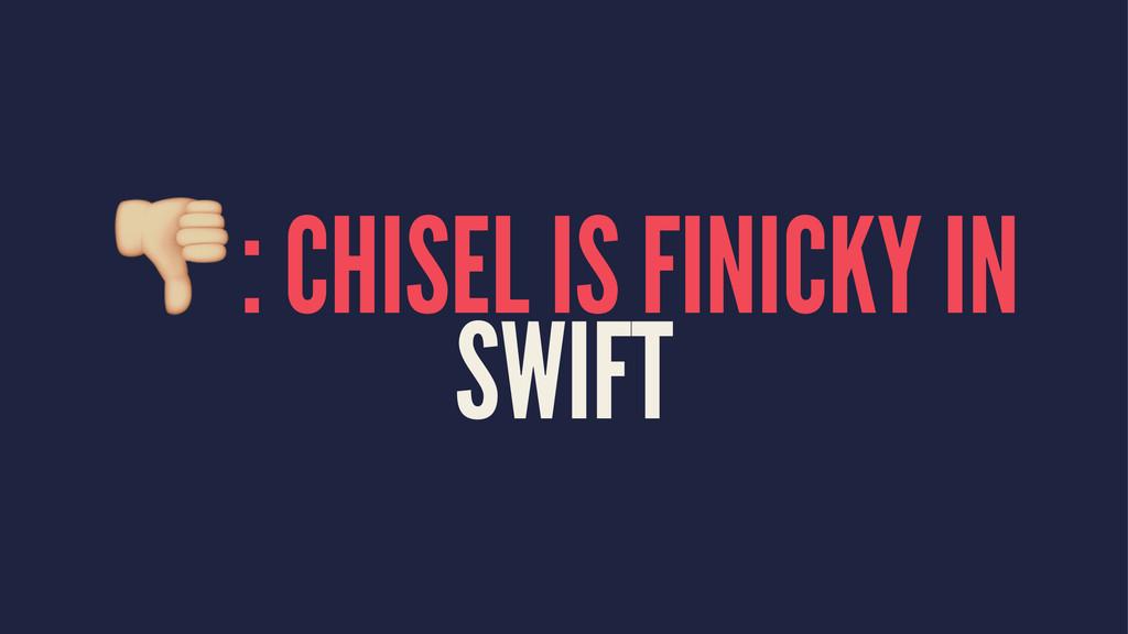 !: CHISEL IS FINICKY IN SWIFT