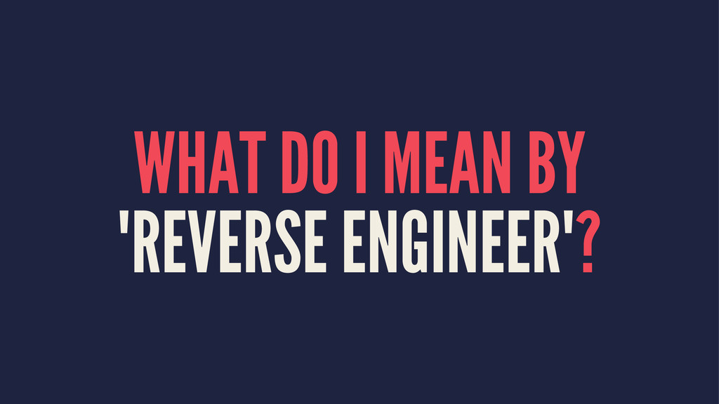 "WHAT DO I MEAN BY ""REVERSE ENGINEER""?"