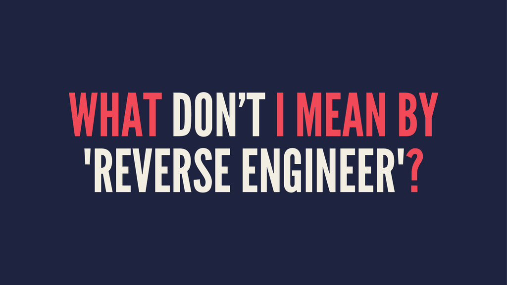 "WHAT DON'T I MEAN BY ""REVERSE ENGINEER""?"
