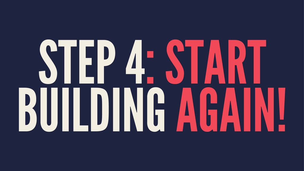 STEP 4: START BUILDING AGAIN!