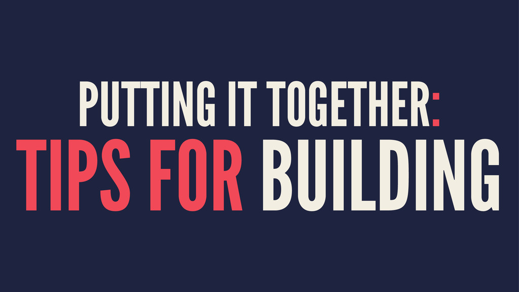 PUTTING IT TOGETHER: TIPS FOR BUILDING