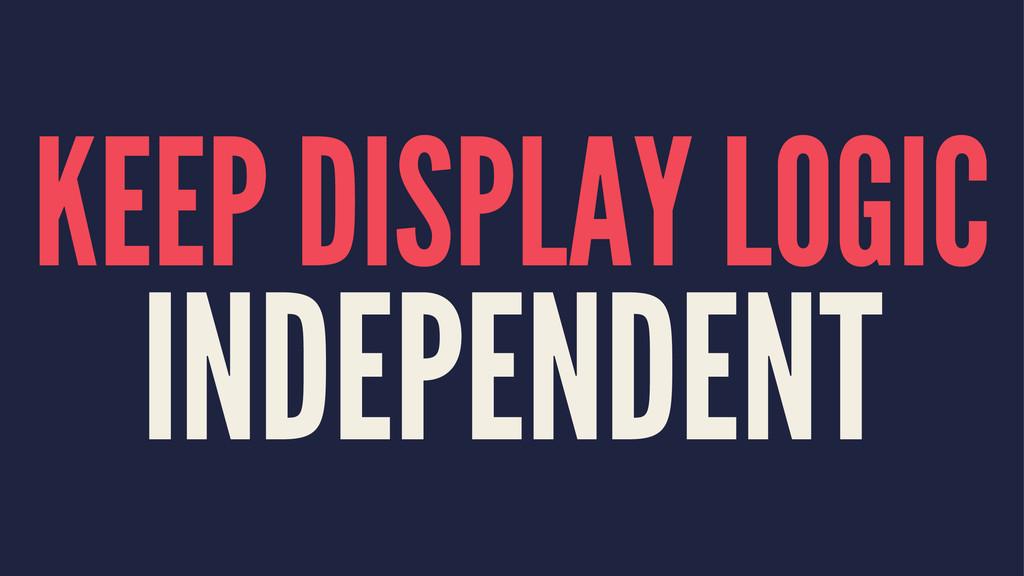 KEEP DISPLAY LOGIC INDEPENDENT