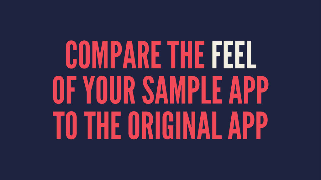 COMPARE THE FEEL OF YOUR SAMPLE APP TO THE ORIG...