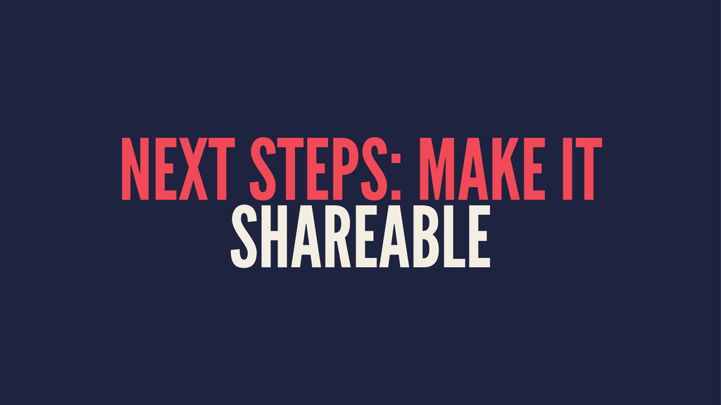 NEXT STEPS: MAKE IT SHAREABLE