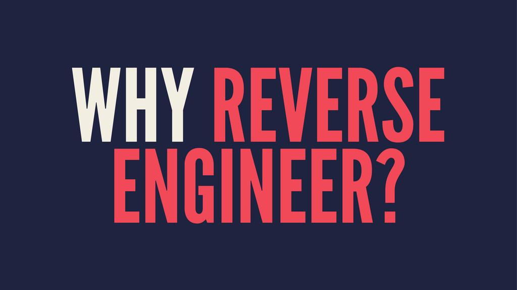 WHY REVERSE ENGINEER?