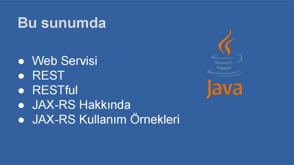 Bu sunumda ● Web Servisi ● REST ● RESTful ● JAX...