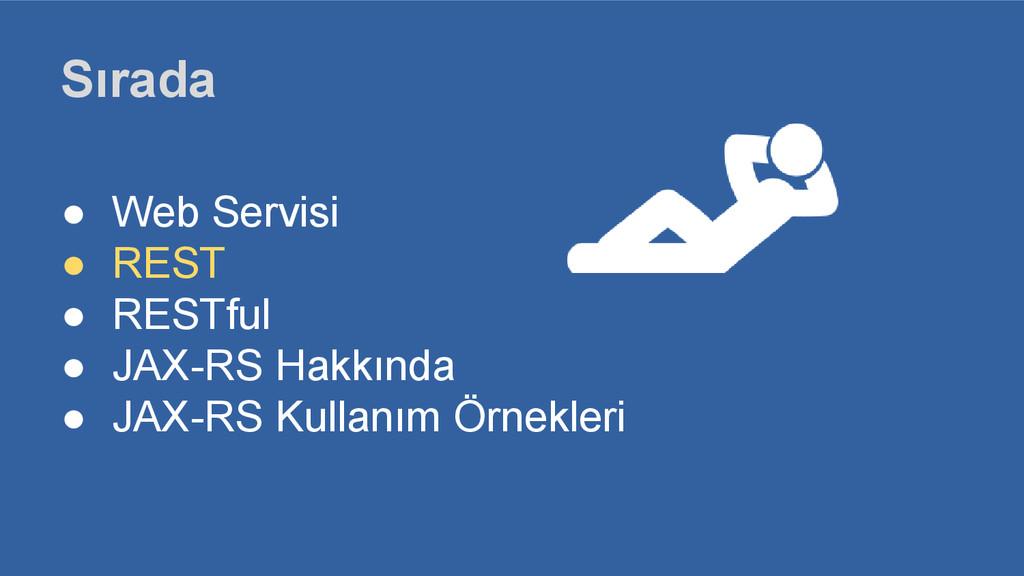 Sırada ● Web Servisi ● REST ● RESTful ● JAX-RS ...