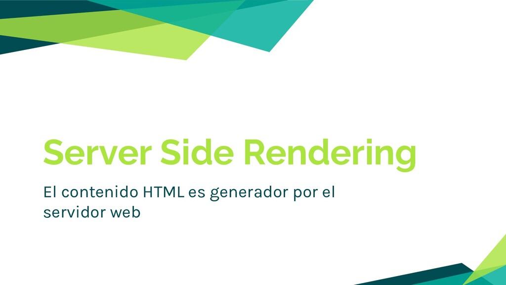 Server Side Rendering El contenido HTML es gene...