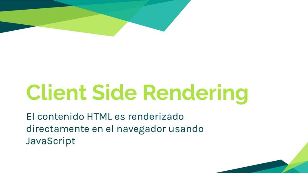 Client Side Rendering El contenido HTML es rend...