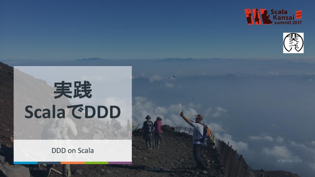 2017-09-09 実践ScalaでDDD 1 at Mt.Fuji 2014 実践 Sca...