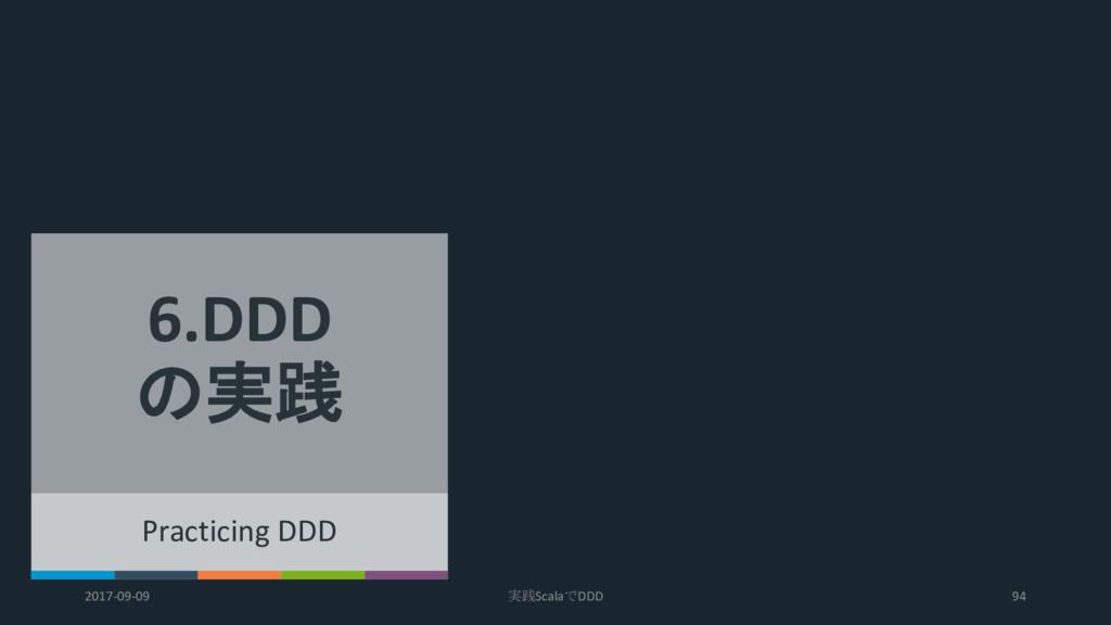 Practicing DDD 6.DDD の実践 2017-09-09 実践ScalaでDDD...