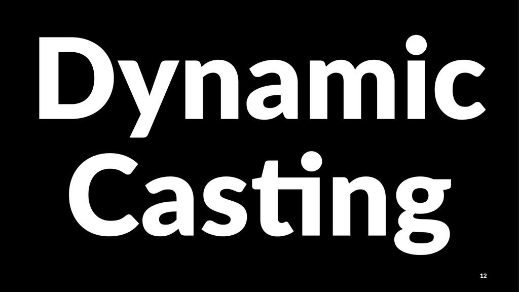 Dynamic Cas$ng 12