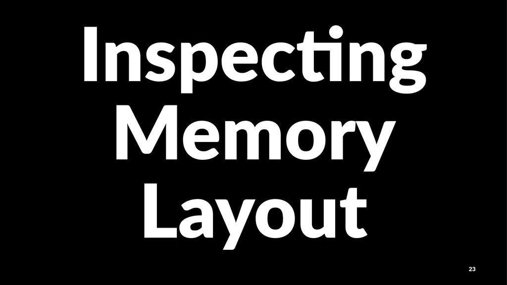 Inspec'ng Memory Layout 23