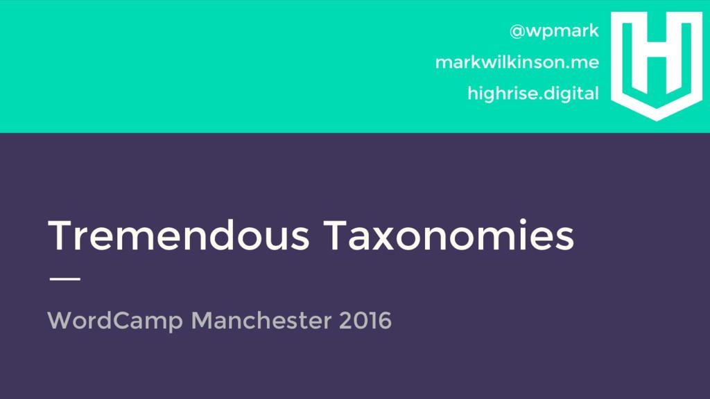 Tremendous Taxonomies WordCamp Manchester 2016...