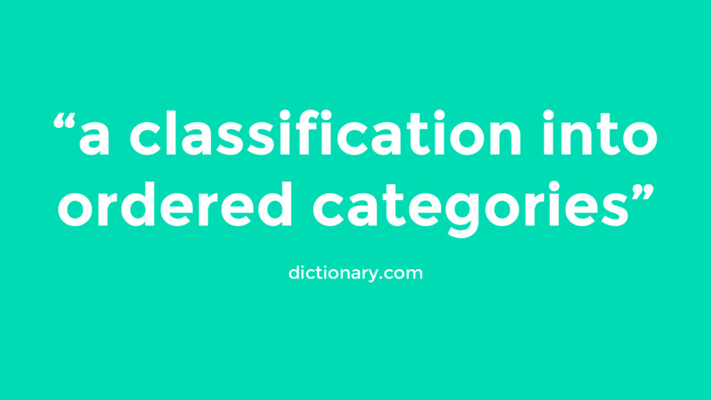 """a classification into ordered categories""