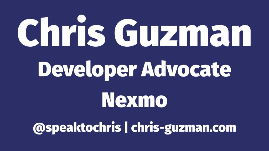 Chris Guzman Developer Advocate Nexmo @speaktoc...