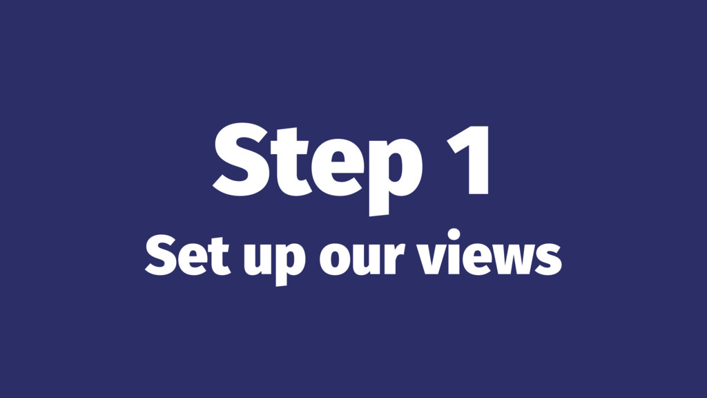 Step 1 Set up our views