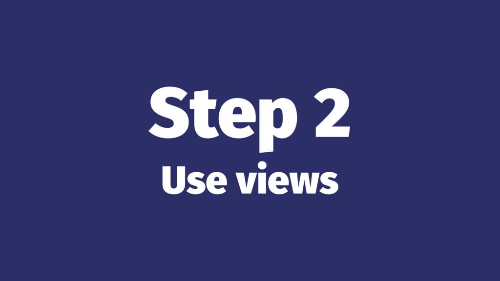 Step 2 Use views