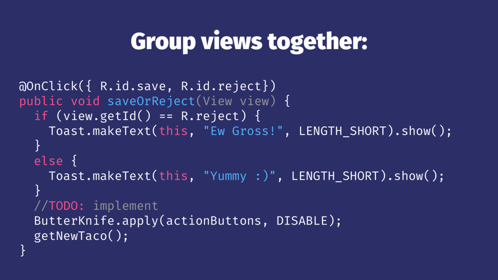Group views together: @OnClick({ R.id.save, R.i...
