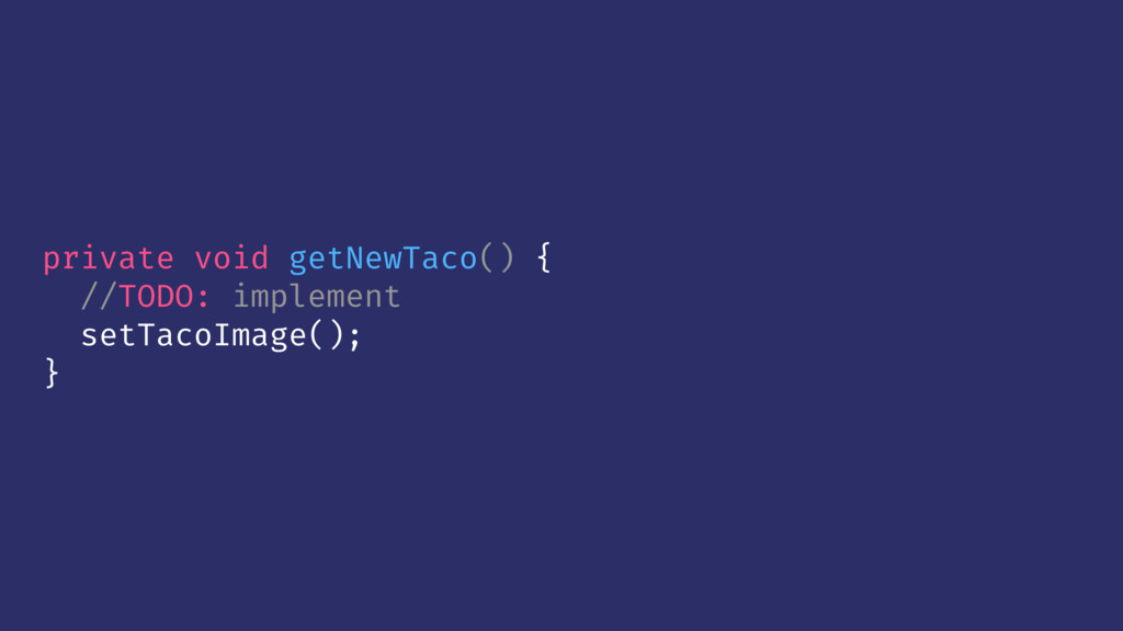 private void getNewTaco() { //TODO: implement s...