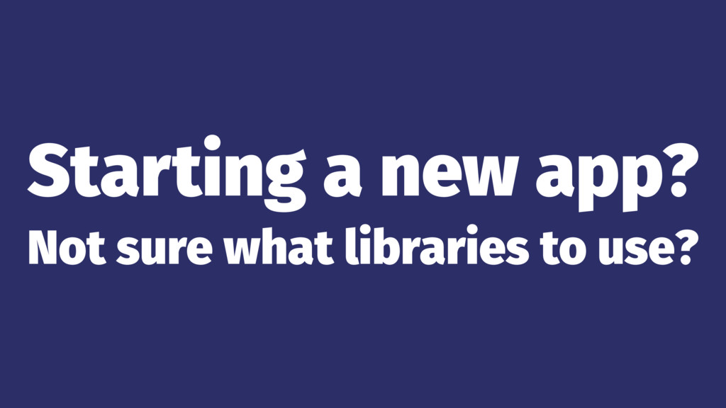 Starting a new app? Not sure what libraries to ...
