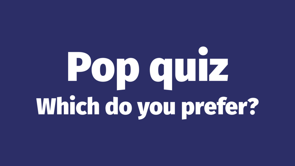 Pop quiz Which do you prefer?