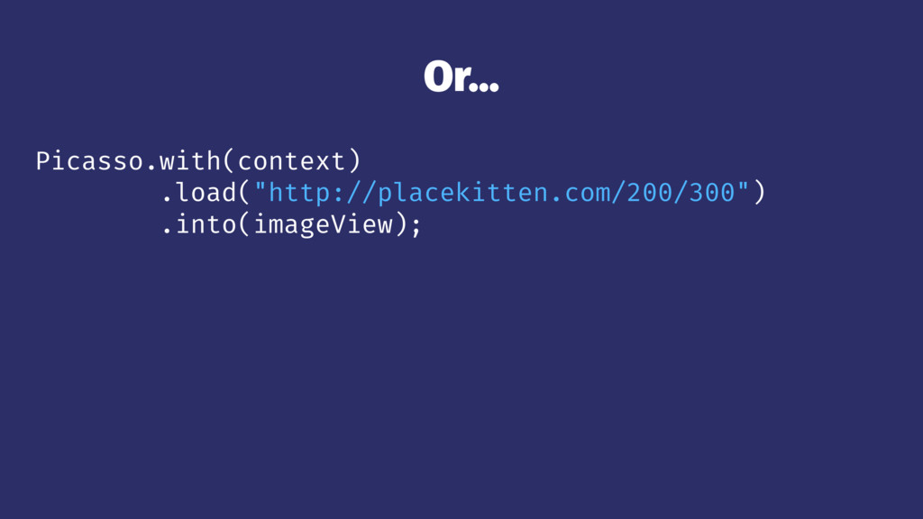 """Or... Picasso.with(context) .load(""""http://place..."""